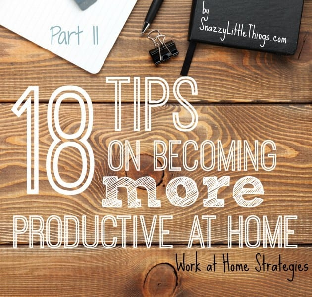 18 Tips on Becoming More Productive - Work at Home Strategies, by SnazzyLittleThings.com