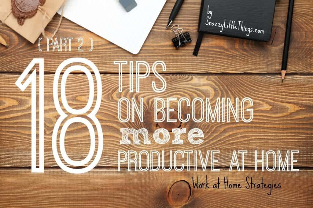 Part 2 - 18 Tips on Becoming More Productive at Home