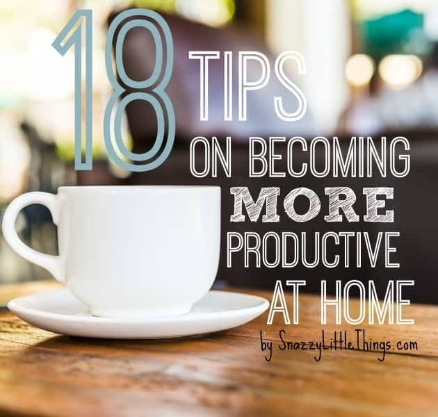 18 Tips on Becoming More Productive at Home (focus on family) - by SnazzyLittleThings.com